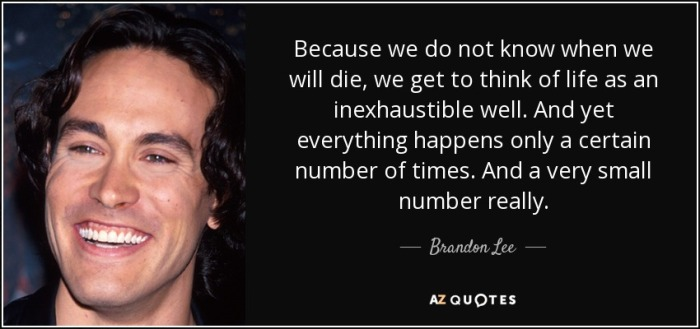 quote-because-we-do-not-know-when-we-will-die-we-get-to-think-of-life-as-an-inexhaustible-brandon-lee-54-86-07